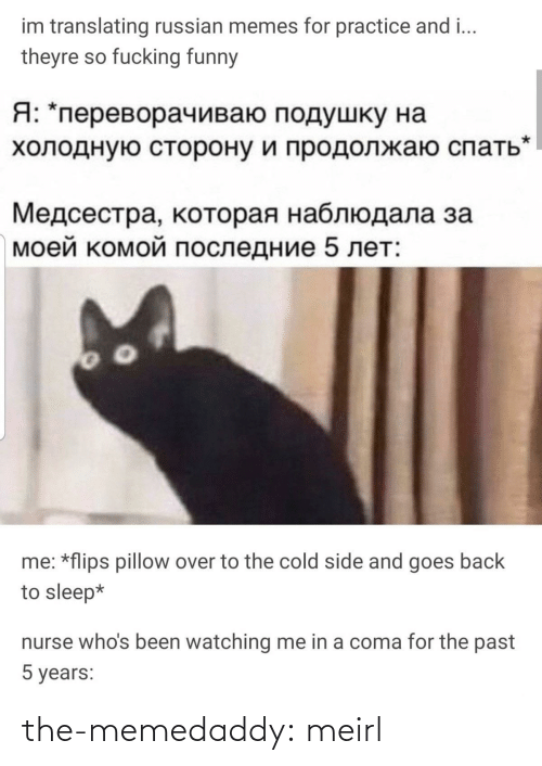 Translating: im translating russian memes for practice and i...  theyre so fucking funny  Я: *переворачиваю подушку на  холодную сторону и продолжаю спать  Медсестра, которая наблюдала за  моей комой последние 5 лет:  me: *flips pillow over to the cold side and goes back  to sleep*  nurse who's been watching me in a coma for the past  5 years: the-memedaddy:  meirl