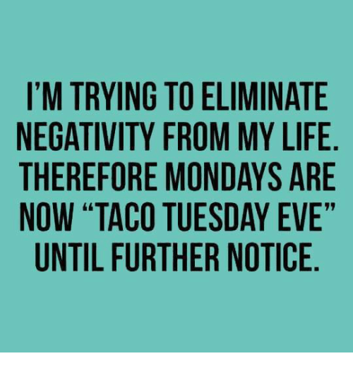 """taco tuesday: I'M TRYING TO ELIMINATE  NEGATIVITY FROM MY LIFE  THEREFORE MONDAYS ARE  NOW """"TACO TUESDAY EVE""""  UNTIL FURTHER NOTICE"""