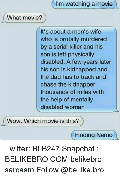 Finding Nemo, Memes, and Serial: I'm watching a movie  What movie?  It's about a men's wife  who is brutally murdered  by a serial killer and his  son is left physically  disabled. A few years later  his son is kidnapped and  the dad has to track and  chase the kidnapper  thousands of miles with  the help of mentally  disabled woman  Wow. Which movie is this?  Finding Nemo Twitter: BLB247 Snapchat : BELIKEBRO.COM belikebro sarcasm Follow @be.like.bro