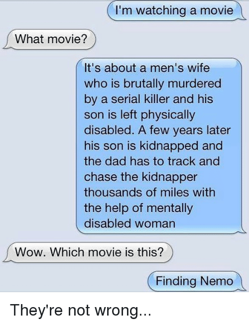 Nemoe: I'm watching a movie  What movie?  It's about a men's wife  who is brutally murdered  by a serial killer and his  son is left physically  disabled. A few years later  his son is kidnapped and  the dad has to track and  chase the kidnapper  thousands of miles with  the help of mentally  disabled woman  Wow. Which movie is this?  (Finding Nemo They're not wrong...