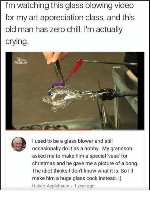 zeroes: I'm watching this glass blowing video  for my art appreciation class, and this  old man has zero chill I'm actually  crying.  THE  BRITISH  I used to be a glass blower and still  occasionally do it as a hobby. My grandson  asked me to make him a special 'vase' for  christmas and he gave me a picture of a bong.  The idiot thinks I don't know what it is. So I'lI  make him a huge glass cock instead. )  Hubert Applebaum 1 year ago