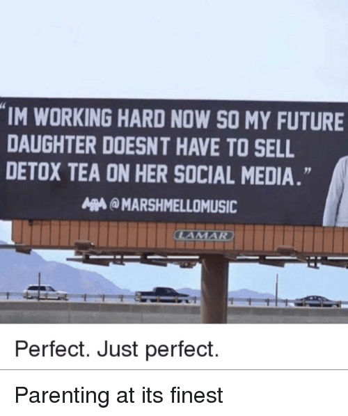 Future, Social Media, and Media: IM WORKING HARD NOW SO MY FUTURE  DAUGHTER DOESNT HAVE TO SELL  DETOX TEA ON HER SOCIAL MEDIA.  MARSHMELLOMUSIC  Perfect. Just perfect. Parenting at its finest