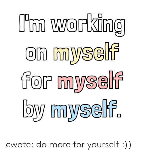 By Myself: I'm working  on myself  for myself  by myself. cwote:  do more for yourself :))