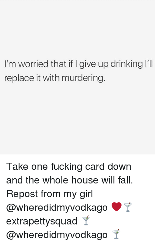 Drinking, Fall, and Fucking: I'm worried that if I give up drinking I'll  replace it with murdering Take one fucking card down and the whole house will fall. Repost from my girl @wheredidmyvodkago ❤️🍸 extrapettysquad 🍸@wheredidmyvodkago 🍸