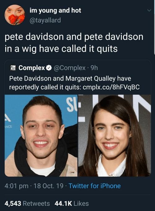 Complex, Iphone, and Twitter: im young and hot  @tayallard  pete davidson and pete davidson  in a wig have called it quits  Complex @Complex 9h  COM  PLEX  Pete Davidson and Margaret Qualley have  reportedly called it quits: cmplx.co/8hFVqBC  S  ANCE  4:01 pm 18 Oct. 19 Twitter for iPhone  4,543 Retweets 44.1K Likes