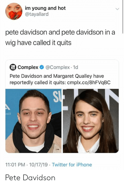 Complex, Iphone, and Twitter: im young and hot  @tayallard  pete davidson and pete davidson in a  wig have called it quits  @Complex 1d  COM  Complex  Pete Davidson and Margaret Qualley have  reportedly called it quits: cmplx.co/8hFVqBC  SU  NCE  11:01 PM 10/17/19 Twitter for iPhone Pete Davidson