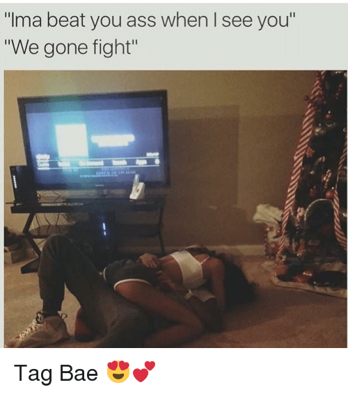 """When I See You: """"Ima beat you ass when I see you  """"We gone fight"""" Tag Bae 😍💕"""