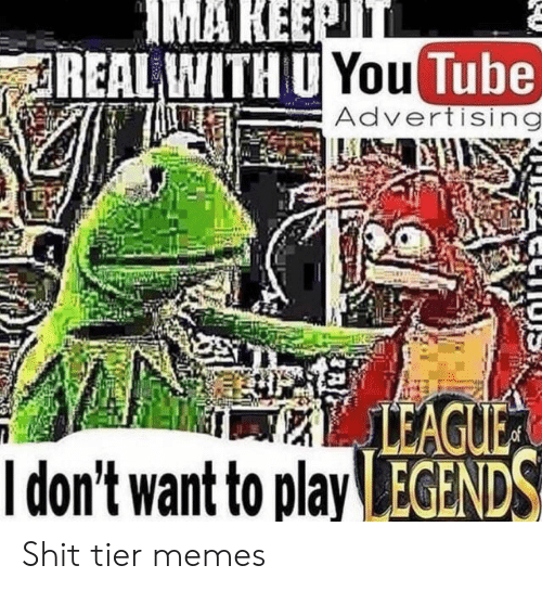 Memes, Shit, and Tube: IMA KEEPTT  REAL WITH U You Tube  Advertising  LEAGUE  Idon't want to play EGENDS Shit tier memes
