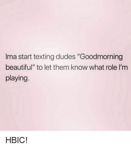 "Goodmorning: Ima start texting dudes ""Goodmorning  beautiful"" to let them know what role I'm  playing. HBIC!"