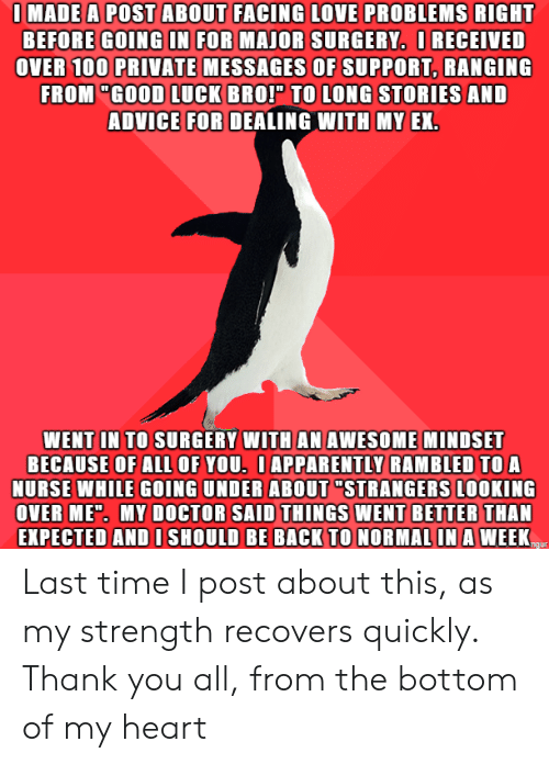 """I Post: IMADE A POST ABOUT FACING LOVE PROBLEMS RIGHT  BEFORE GOING IN FOR MAJOR SURGERY. IRECEIVED  OVER 100 PRIVATE MESSAGES OF SUPPORT, RANGING  FROM """"GOOD LUCK BROP TO LONG STORIES AND  ADVICE FOR DEALING WITH MY EX.  WENT IN TO SURGERY WITH AN AWESOME MINDSET  BECAUSE OF ALl OF YOU. IAPPARENTLY RAMBLED TO A  NURSE WHILE GOING UNDER ABOUT """"STRANGERS LOOKING  OVER MED. MY DOCTOR SAID THINGS WENT BETTER THAN  EXPECTED AND I SHOULD BE BACK TO NORMAL IN A WEEK  ngur Last time I post about this, as my strength recovers quickly. Thank you all, from the bottom of my heart"""