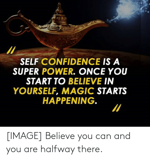 And You Are: [IMAGE] Believe you can and you are halfway there.