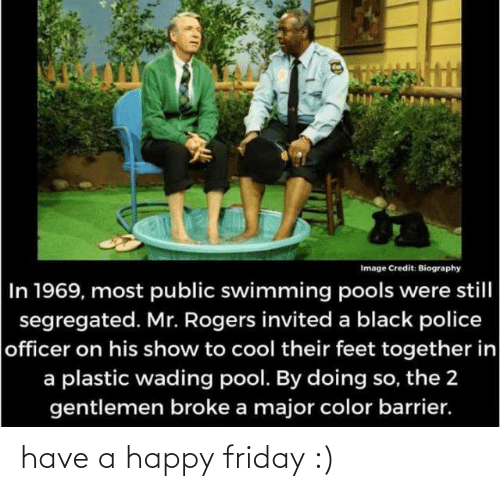 plastic: Image Credit: Biography  In 1969, most public swimming pools were still  segregated. Mr. Rogers invited a black police  officer on his show to cool their feet together in  a plastic wading pool. By doing so, the 2  gentlemen broke a major color barrier. have a happy friday :)