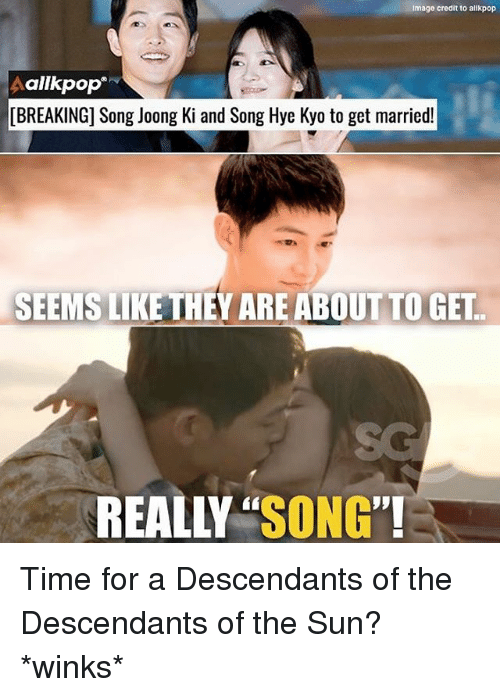 "Memes, Image, and Time: Image credit to allkpop  Aallkpop  [BREAKING] Song Joong Ki and Song Hye Kyo to get married!  SEEMS LIKE THEY ARE ABOUT TO GET  SG  REALLY ""SONG' Time for a Descendants of the Descendants of the Sun? *winks*"