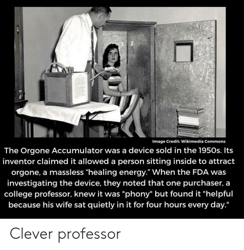 """sat: Image Credit: Wikimedia Commons  The Orgone Accumulator was a device sold in the 1950s. Its  inventor claimed it allowed a person sitting inside to attract  orgone, a massless """"healing energy."""" When the FDA was  investigating the device, they noted that one purchaser, a  college professor, knew it was """"phony"""" but found it """"helpful  because his wife sat quietly in it for four hours every day."""" Clever professor"""