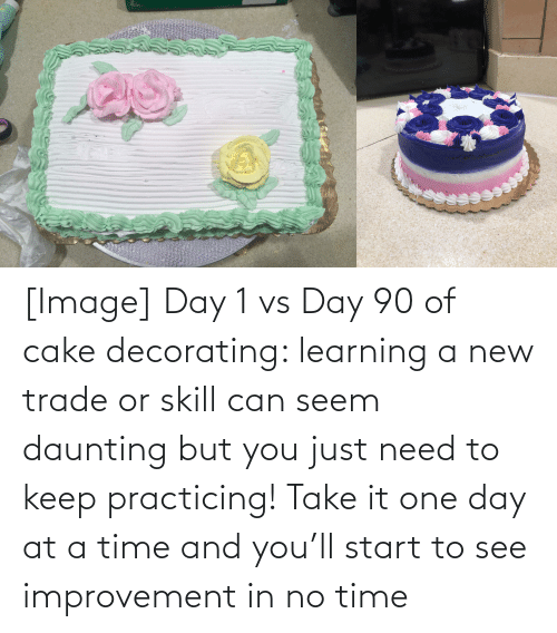 at-a-time: [Image] Day 1 vs Day 90 of cake decorating: learning a new trade or skill can seem daunting but you just need to keep practicing! Take it one day at a time and you'll start to see improvement in no time
