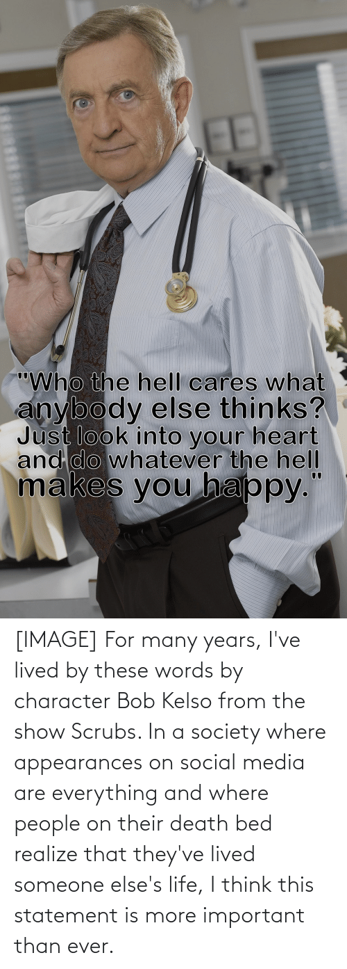 Scrubs: [IMAGE] For many years, I've lived by these words by character Bob Kelso from the show Scrubs. In a society where appearances on social media are everything and where people on their death bed realize that they've lived someone else's life, I think this statement is more important than ever.