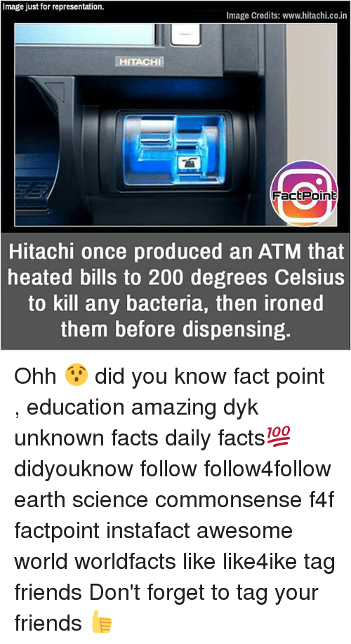 ♂: Image just for representation.  Image Credits: www.hitachi.co.in  HITACHI  FactPoin  Hitachi once produced an ATM that  heated bills to 200 degrees Celsius  to kill any bacteria, then ironed  them before dispensing. Ohh 😯 did you know fact point , education amazing dyk unknown facts daily facts💯 didyouknow follow follow4follow earth science commonsense f4f factpoint instafact awesome world worldfacts like like4ike tag friends Don't forget to tag your friends 👍