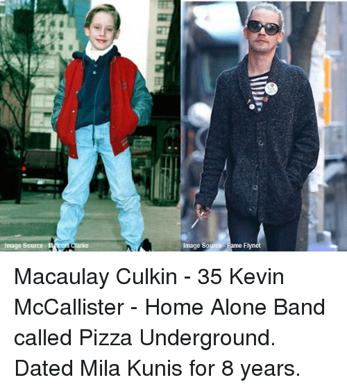 Kevin McCallister: Image Source M  arke  Image Source  me Flynet Macaulay Culkin - 35 Kevin McCallister - Home Alone Band called Pizza Underground. Dated Mila Kunis for 8 years.