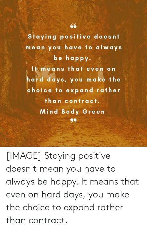 Be Happy: [IMAGE] Staying positive doesn't mean you have to always be happy. It means that even on hard days, you make the choice to expand rather than contract.