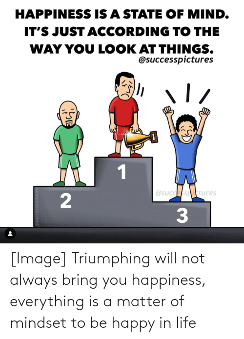 Be Happy: [Image] Triumphing will not always bring you happiness, everything is a matter of mindset to be happy in life