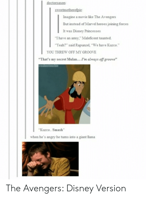 """Rapunzel: Imagine a movie like  But instead of Marvel heroes joining forces  It was Disney Princesses  The Avengers  I have an army,"""" Maleficent taunted  Yeah?"""" said Rapunzel We have Kuzco.""""  YOU THREW OFF MY GROOVE  That's my secret Mulan..I'm always off groove  Kuzco. Smash  when he's angry he turns into a giant llama The Avengers: Disney Version"""