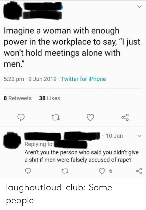"""Arent You: Imagine a woman with enough  power in the workplace to say, """"I just  won't hold meetings alone with  men.""""  5:22 pm 9 Jun 2019 Twitter for iPhone  8 Retweets  38 Likes  10 Jun  Replying to  Aren't you the person who said you didn't give  a shit if men were falsely accused of rape?  6 laughoutloud-club:  Some people"""