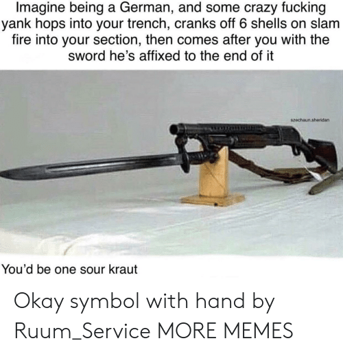 the sword: Imagine being a German, and some crazy fucking  yank hops into your trench, cranks off 6 shells on slam  fire into your section, then comes after you with the  sword he's affixed to the end of it  szechaun.sheridan  You'd be one sour kraut Okay symbol with hand by Ruum_Service MORE MEMES