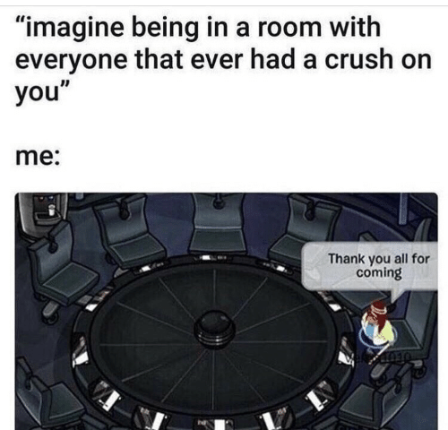 """Crush, Thank You, and Imagine: """"imagine being in a room with  everyone that ever had a crush on  you""""  me:  Thank you all for  coming"""