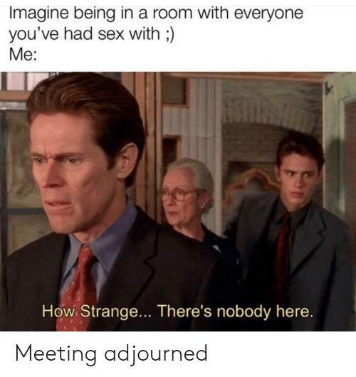 Sex, How, and Imagine: Imagine being in a room with everyone  you've had sex with;)  Me:  How Strange... There's nobody here. Meeting adjourned
