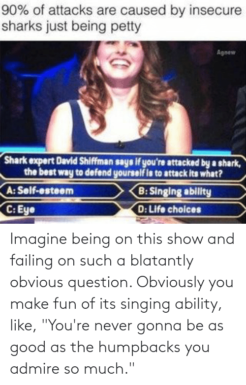 """Singing: Imagine being on this show and failing on such a blatantly obvious question. Obviously you make fun of its singing ability, like, """"You're never gonna be as good as the humpbacks you admire so much."""""""