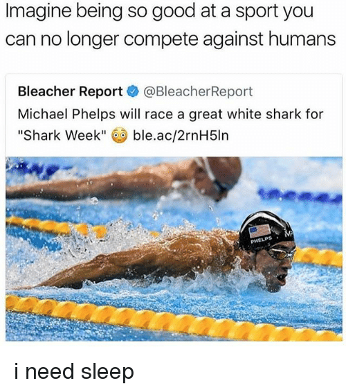"Michael Phelps: Imagine being so good at a sport you  can no longer compete against humans  Bleacher Report  @Bleacher Report  Michael Phelps will race a great white shark for  Shark Week""  ble.ac/2rnH5ln  PHELPS i need sleep"