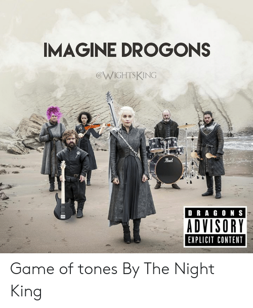 Dank, Game, and Content: IMAGINE DROGONS  @WIGHTSKING  Peel  DRAG ON S  ADVISORY  EXPLICIT CONTENT Game of tones  By The Night King