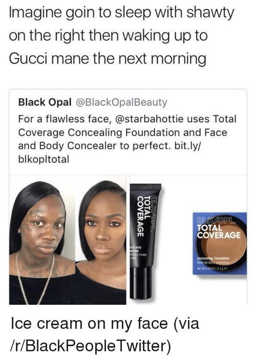 Blackpeopletwitter, Gucci, and Gucci Mane: Imagine goin to sleep with shawty  on the right then waking up to  Gucci mane the next morning  Black Opal @BlackOpalBeauty  For a flawless face, @starbahottie uses Total  Coverage Concealing Foundation and Face  and Body Concealer to perfect. bit.ly/  blkopltotal  TOTAL  COVERAGE  ody  ②r visage  foundation  fond de teint <p>Ice cream on my face (via /r/BlackPeopleTwitter)</p>