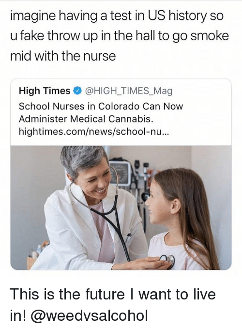 us history: imagine having a test in US history so  u fake throw up in the hall to go smoke  mid with the nurse  High Times @HIGH-TIMES.Mag  School Nurses in Colorado Can Now  Administer Medical Cannabis.  hightimes.com/news/school-nu... This is the future I want to live in! @weedvsalcohol