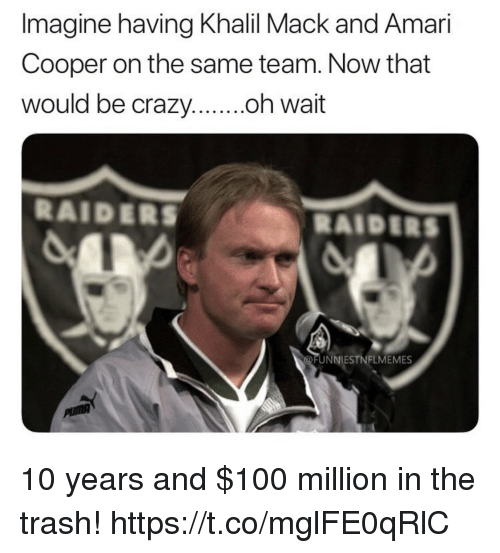 Anaconda, Crazy, and Trash: Imagine having Khalil Mack and Amari  Cooper on the same team. Now that  be crazy....oh  RAIDERS  RAIDERS  UNNIESTNFLMEMES 10 years and $100 million in the trash! https://t.co/mglFE0qRlC