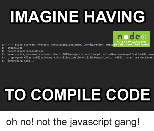 Odee: IMAGINE HAVING  odee  THIS POST WAS MADE  1-Build started: Project: ConsoleApplication10, Configuration: Debug BY THE JAVASCRIPT GANG  1> stdafx.cpp  1> ConsoleApplication1e.cpp  1>c:\usersisirajdocuments\visual studio 20151projectsiconsoleapplication1e\consoleapplication1叭conso  I> c:\program files (x86ハwindows kitsieincludel 10.0.1e1se.eucrticonio.h(452): note: see declarati  1> Generating Code...  TO COMPILE CODE