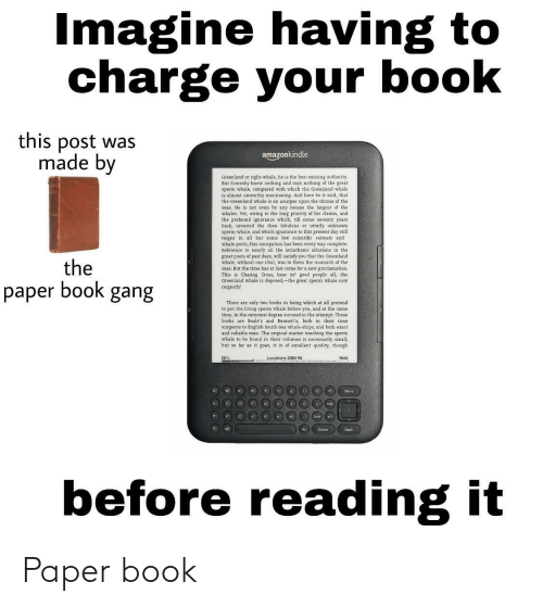 Says Nothing: Imagine having to  charge your book  this post was  made by  amazonkindle  Greenland or right-whale, he is the best existing authority.  But Scoresby knew nothing and says nothing of the great  sperm whale, compared with which the Greenland whale  is almost unworthy mentioning. And here be it said, that  the Greenland whale is an usurper upon the throne of the  seas. He is not even by any means the largest of the  whales. Yet, owing to the long priority of his claims, and  the profound ignorance which, till some seventy years  back, invested  then fabulous or utterly unknown  sperm-whale, and which ignorance to this present day still  reigns in all but some few scientific retreats and  whale-ports; this usurpation has been every way complete.  Reference to nearly all the leviathanic allusions in the  great poets of past days, will satisty you that the Greenland  whale, without one rival, was to them the manarch of the  seas. But the time has at last come for a new proclamation.  This is Charing Cross; hear ye! good people all, the  Greenland whale is deposed,-the great sperm whale now  reigneth!  the  paper book gang  There are only two books in being which at all pretend  to put the living sperm whale befere you, and at the same  time, in the remotest degree succeed in the attempt. Those  books are Beale's and Bennett's; both in their time  surgeans to English South-Sea whale-ships, and both exact  and reliable men. The original matter touching the sperm  whale to be found in their volumes is necessarily small;  but so far as it goes, it is of excellent quality, though  Locations 2364-94  9444  Мешь  л  Home  Back  before reading it Paper book