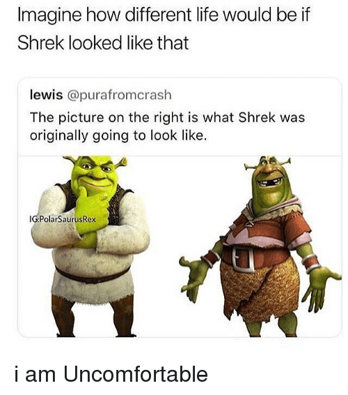 Life, Memes, and Shrek: Imagine how different life would be if  Shrek looked like that  lewis @purafromcrash  The picture on the right is what Shrek was  originally going to look like.  IG:PolarSaurusRex i am Uncomfortable