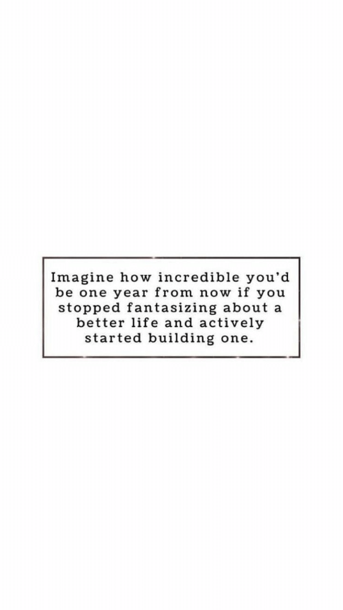 Life, How, and One: Imagine how incredible you'd  be one year from now if you  stopped fantasizing about a  better life and actively  started building  one.