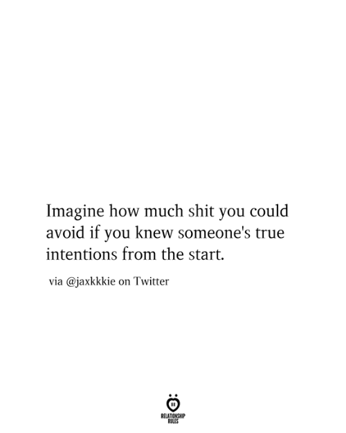 Intentions: Imagine how much shit you could  avoid if you knew someone's true  intentions from the start.  via @jaxkkkie on Twitter  RELATIONSHIP  RULES