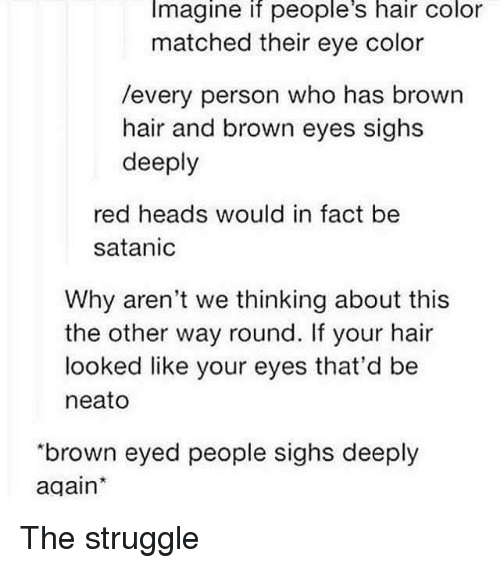 """satanic: Imagine if people's hair color  matched their eye color  /every person who has brown  hair and brown eyes sighs  deeply  red heads would in fact be  satanic  Why aren't we thinking about this  the other way round. If your hair  looked like your eyes that'd be  neato  """"brown eyed people sighs deeply  again The struggle"""