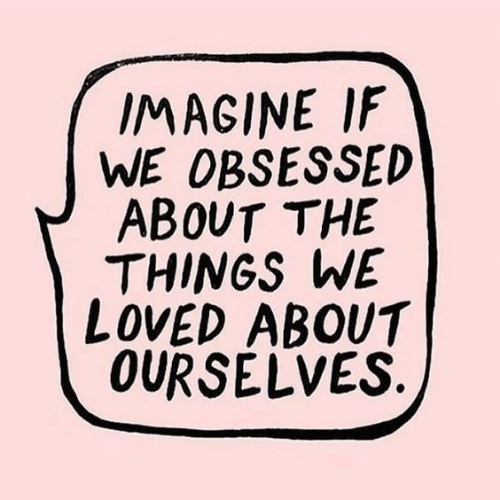 Imagine, Obsessed, and  Things: IMAGINE IF  WE OBSESSED  ABOUT THE  THINGS WE  LOVED ABOUT  OURSELVES