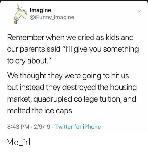 "housing: Imagine  @iFunny Imagine  Remember when we cried as kids and  our parents said ""I'll give you something  to cry about.""  We thought they were going to hit us  but instead they destroyed the housing  market, quadrupled college tuition, and  melted the ice caps  8:43 PM 2/9/19 Twitter for iPhone Me_irl"