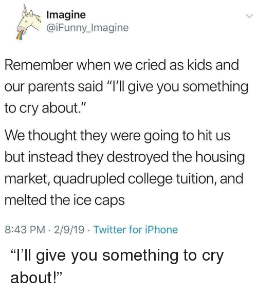 "College, Parents, and Twitter: Imagine  @iFunny_Imagine  Remember when we cried as kids and  our parents said ""I'll give you something  to cry about.""  We thought they were going to hit us  but instead they destroyed the housing  market, quadrupled college tuition, and  melted the ice caps  8:43 PM. 2/9/19 Twitter for iPhonee ""I'll give you something to cry about!"""