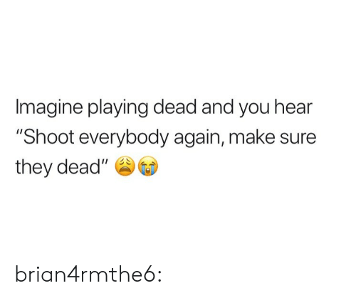 """Playing Dead: Imagine playing dead and you hear  """"Shoot everybody again, make sure  they dead"""" brian4rmthe6:"""