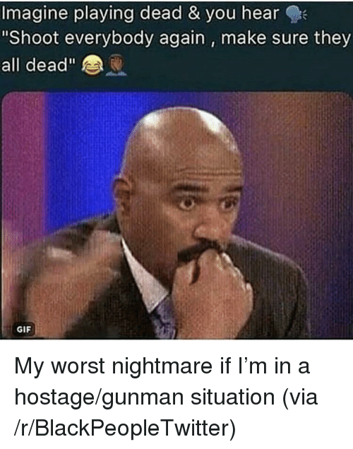 """Playing Dead: Imagine playing dead & you hearQ  Shoot everybody again, make sure they  all dead""""  GIF <p>My worst nightmare if I'm in a hostage/gunman situation (via /r/BlackPeopleTwitter)</p>"""