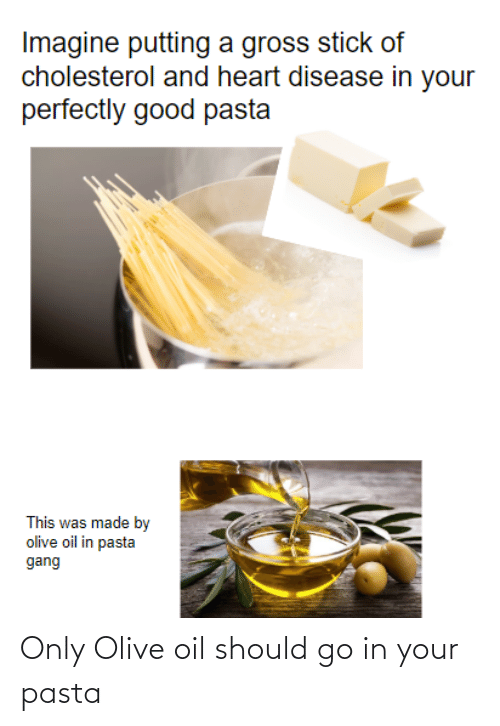 heart disease: Imagine putting a gross stick of  cholesterol and heart disease in your  perfectly good pasta  This was made by  olive oil in pasta  gang Only Olive oil should go in your pasta