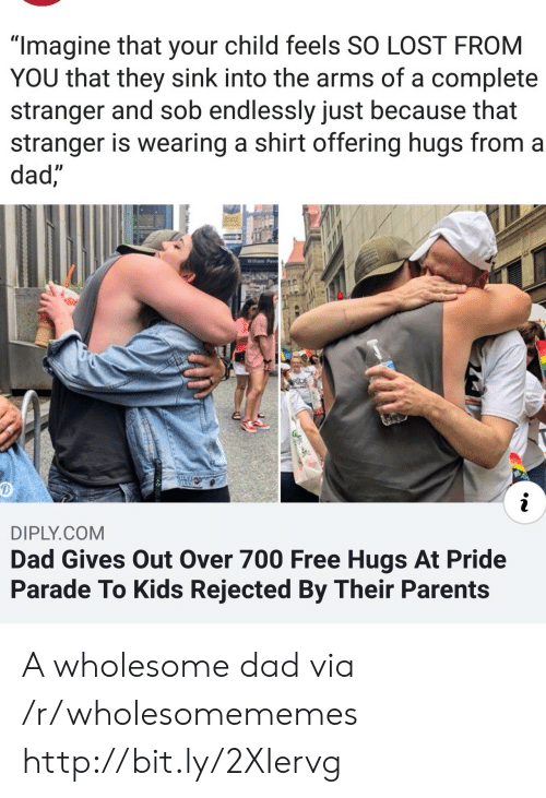 "endlessly: ""Imagine that your child feels SO LOST FROM  YOU that they sink into the arms of a complete  stranger and sob endlessly just because that  stranger is wearing a shirt offering hugs from a  dad,  Willam Penn  RDE  i  DIPLY.COM  Dad Gives Out Over 700 Free Hugs At Pride  Parade To Kids Rejected By Their Parents A wholesome dad via /r/wholesomememes http://bit.ly/2XIervg"