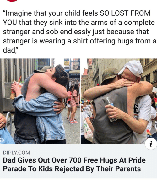 "endlessly: ""Imagine that your child feels SO LOST FROM  YOU that they sink into the arms of a complete  stranger and sob endlessly just because that  stranger is wearing a shirt offering hugs from a  dad,  Willam Penn  RDE  i  DIPLY.COM  Dad Gives Out Over 700 Free Hugs At Pride  Parade To Kids Rejected By Their Parents"