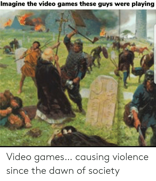 Dawn: Imagine the video games these guys were playing Video games… causing violence since the dawn of society
